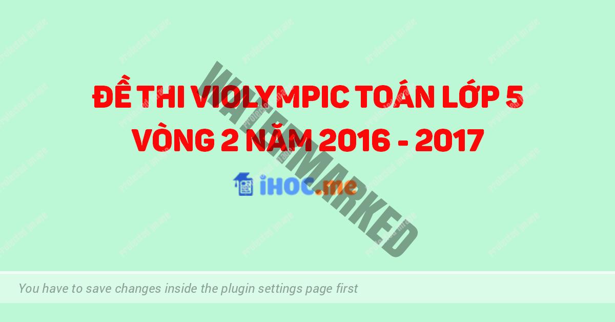 Đề thi Violympic Toán lớp 5 vòng 2 năm học 2016 - 2017 có đáp án